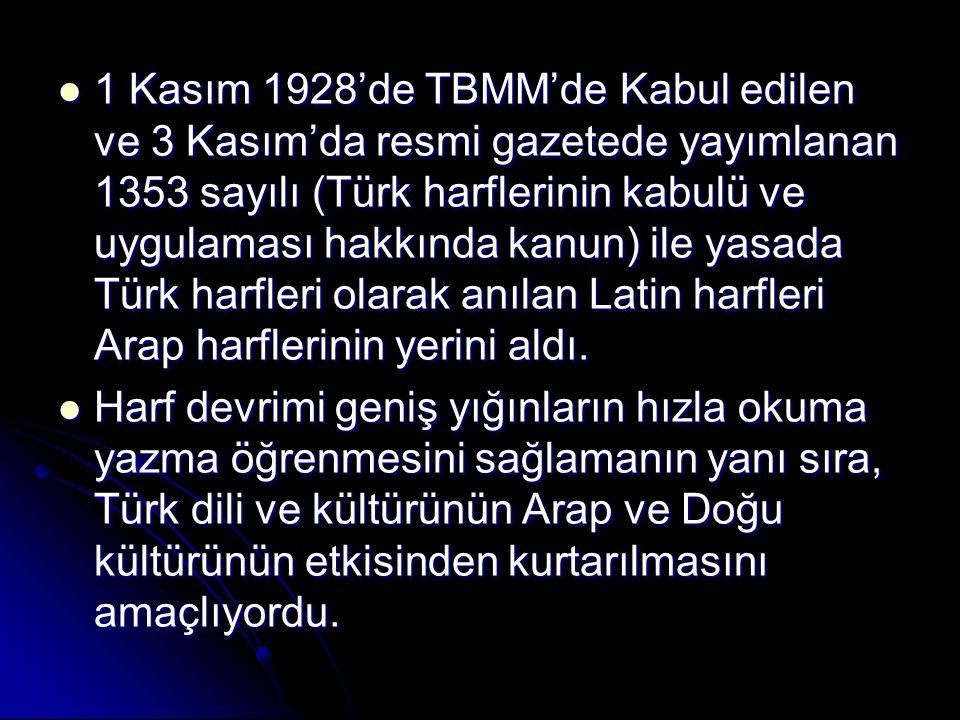 1 Kasım 1928'de TBMM'de Kabul edilen ve 3 Kasım'da resmi gazetede yayımlanan 1353 sayılı (Türk harflerinin kabulü ve uygulaması hakkında kanun) ile yasada Türk harfleri olarak anılan Latin harfleri Arap harflerinin yerini aldı.