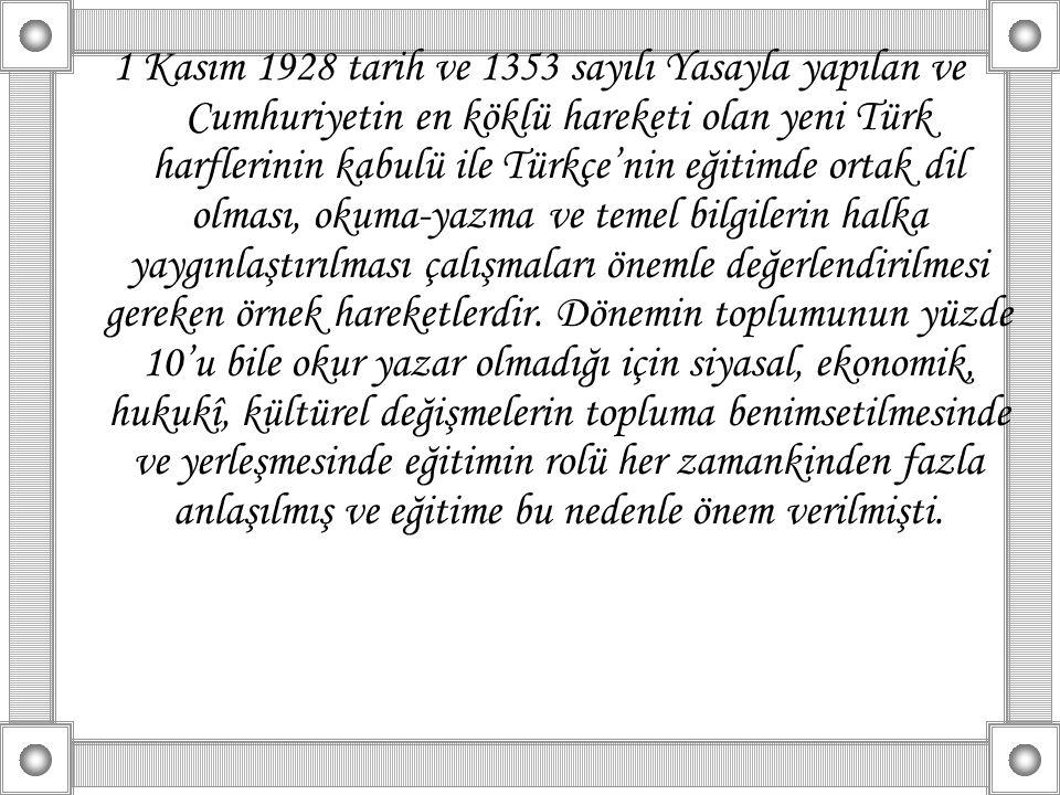 1 Kasım 1928 tarih ve 1353 sayılı Yasayla yapılan ve Cumhuriyetin en köklü hareketi olan yeni Türk harflerinin kabulü ile Türkçe'nin eğitimde ortak dil olması, okuma-yazma ve temel bilgilerin halka yaygınlaştırılması çalışmaları önemle değerlendirilmesi gereken örnek hareketlerdir.