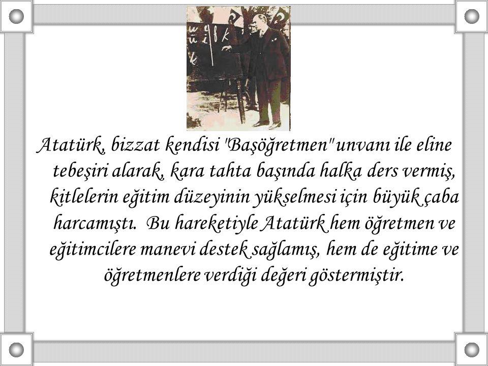 Atatürk, bizzat kendisi Başöğretmen unvanı ile eline tebeşiri alarak, kara tahta başında halka ders vermiş, kitlelerin eğitim düzeyinin yükselmesi için büyük çaba harcamıştı.