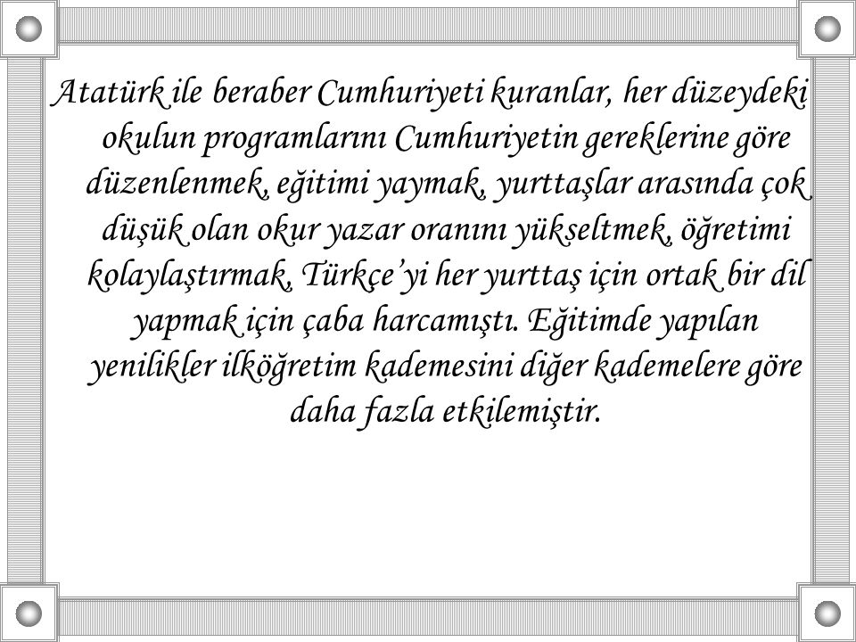 Atatürk ile beraber Cumhuriyeti kuranlar, her düzeydeki okulun programlarını Cumhuriyetin gereklerine göre düzenlenmek, eğitimi yaymak, yurttaşlar arasında çok düşük olan okur yazar oranını yükseltmek, öğretimi kolaylaştırmak, Türkçe'yi her yurttaş için ortak bir dil yapmak için çaba harcamıştı.