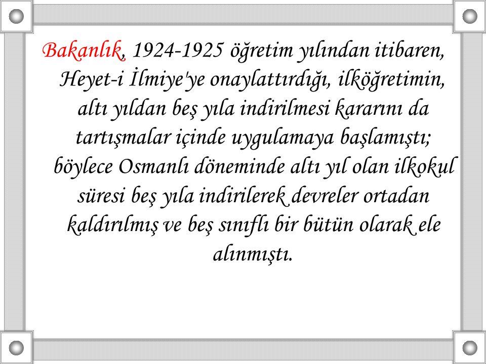 Bakanlık, 1924-1925 öğretim yılından itibaren, Heyet-i İlmiye ye onaylattırdığı, ilköğretimin, altı yıldan beş yıla indirilmesi kararını da tartışmalar içinde uygulamaya başlamıştı; böylece Osmanlı döneminde altı yıl olan ilkokul süresi beş yıla indirilerek devreler ortadan kaldırılmış ve beş sınıflı bir bütün olarak ele alınmıştı.