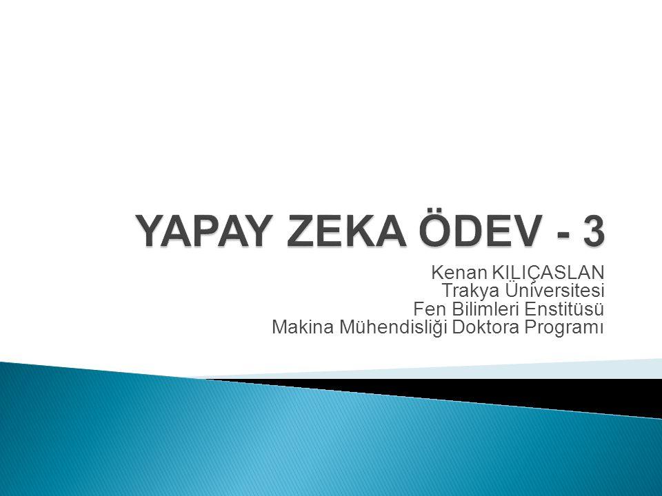 YAPAY ZEKA ÖDEV - 3 Kenan KILIÇASLAN Trakya Üniversitesi Fen Bilimleri Enstitüsü Makina Mühendisliği Doktora Programı.