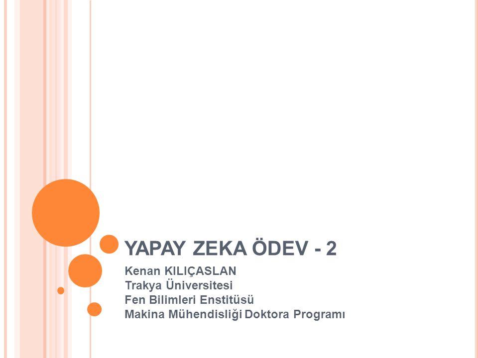 YAPAY ZEKA ÖDEV - 2 Kenan KILIÇASLAN Trakya Üniversitesi Fen Bilimleri Enstitüsü Makina Mühendisliği Doktora Programı.