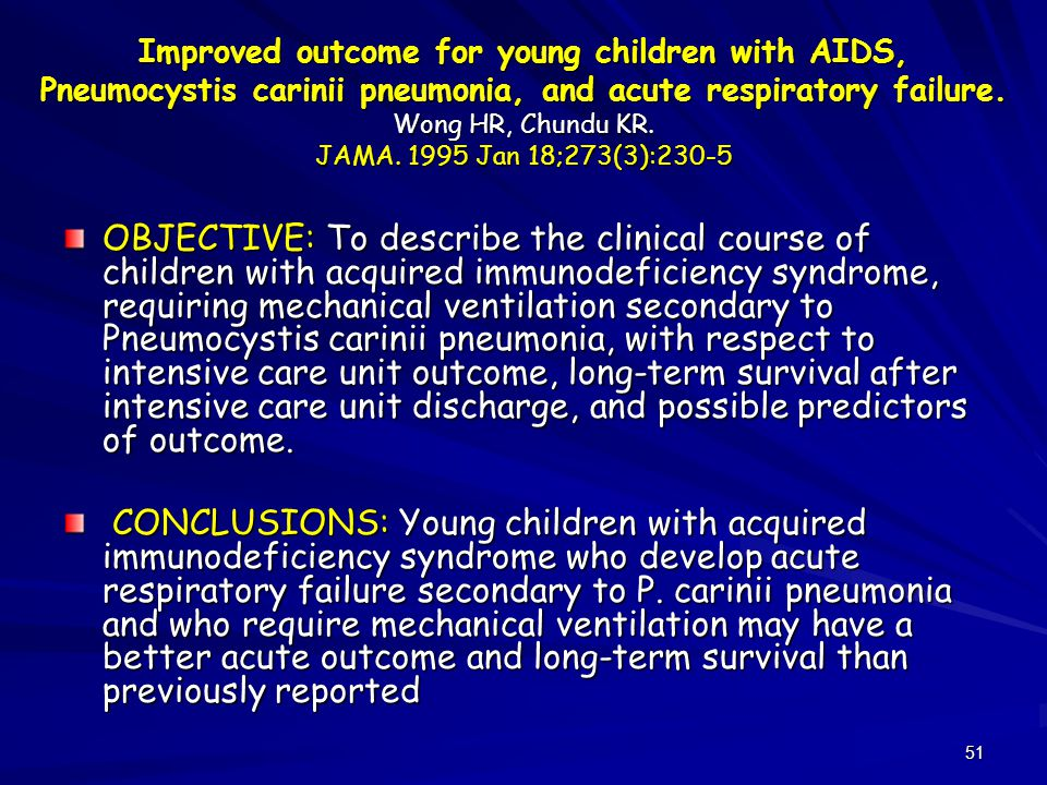 Improved outcome for young children with AIDS, Pneumocystis carinii pneumonia, and acute respiratory failure. Wong HR, Chundu KR. JAMA. 1995 Jan 18;273(3):230-5