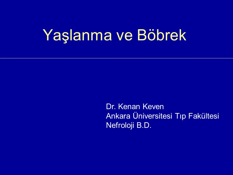 Yaşlanma ve Böbrek Dr. Kenan Keven Ankara Üniversitesi Tıp Fakültesi