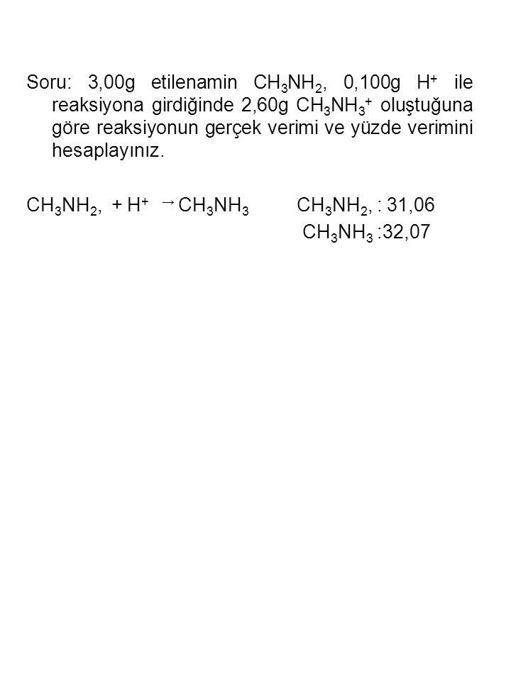 Soru: 3,00g etilenamin CH3NH2, 0,100g H+ ile reaksiyona girdiğinde 2,60g CH3NH3+ oluştuğuna göre reaksiyonun gerçek verimi ve yüzde verimini hesaplayınız.