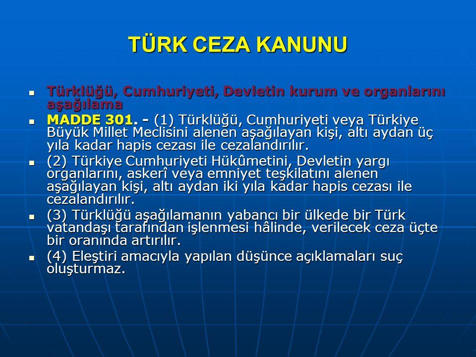 TÜRK CEZA KANUNU Türklüğü, Cumhuriyeti, Devletin kurum ve organlarını aşağılama.