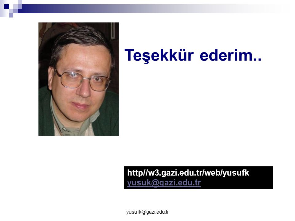 Teşekkür ederim.. http//w3.gazi.edu.tr/web/yusufk yusuk@gazi.edu.tr