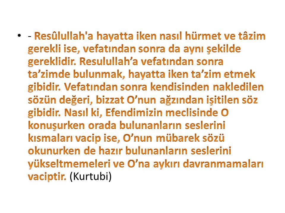 - Resûlullah a hayatta iken nasıl hürmet ve tâzim gerekli ise, vefatından sonra da aynı şekilde gereklidir.