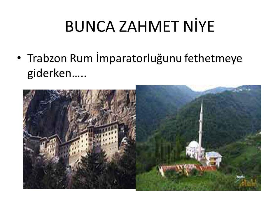 BUNCA ZAHMET NİYE Trabzon Rum İmparatorluğunu fethetmeye giderken…..