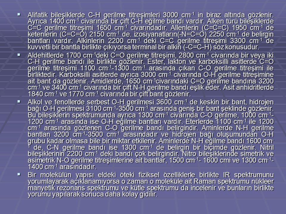 Alifatik bileşiklerde C-H gerilme titreşimleri 3000 cm-1 in biraz altında gözlenir. Ayrıca 1400 cm-1 civarında bir çift C-H eğilme bandı vardır. Alken türü bileşiklerde C=C gerilme titreşimi 1650 cm-1 civarındadır. Allenlerin (C=C=C) 1950 cm-1 de ketenlerin (C=C=O) 2150 cm-1 de. izosiyanatların(-N=C=O) 2250 cm-1 de belirgin bantları vardır. Alkinlerin 2200 cm-1 deki C=C gerilme titreşimi 3300 cm-1 de kuvvetli bir bantla birlikte çıkıyorsa terminal bir alkin (-C=C-H) söz konusudur.