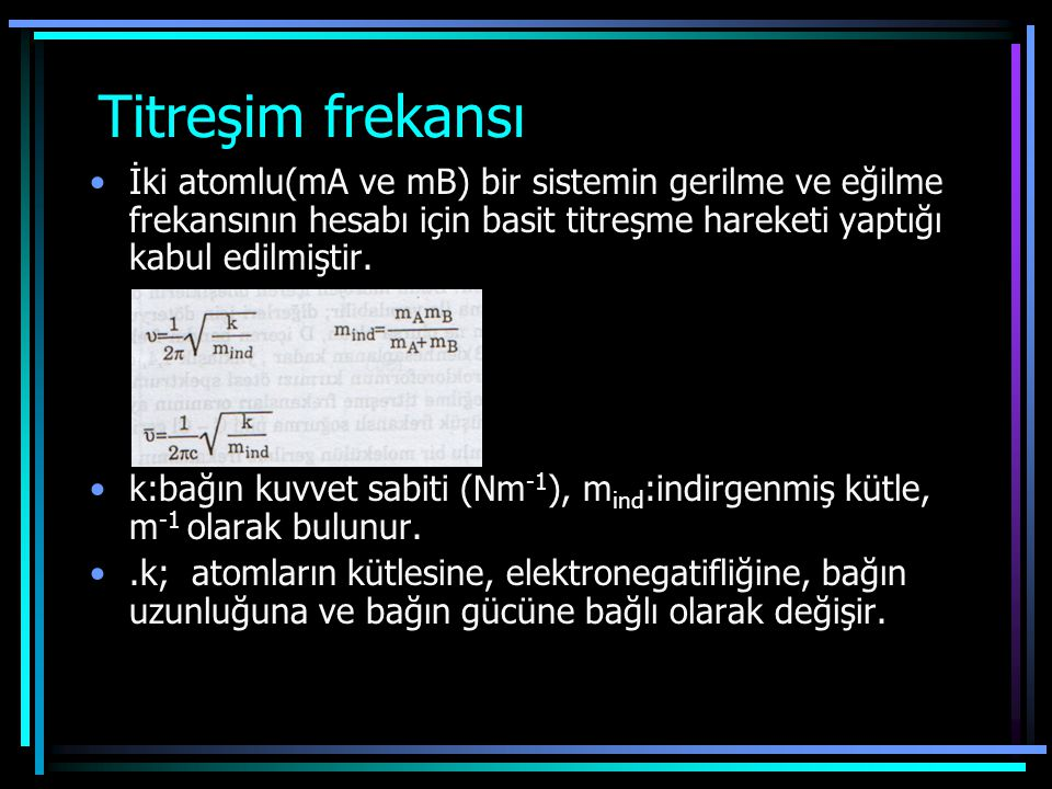 Titreşim frekansı İki atomlu(mA ve mB) bir sistemin gerilme ve eğilme frekansının hesabı için basit titreşme hareketi yaptığı kabul edilmiştir.