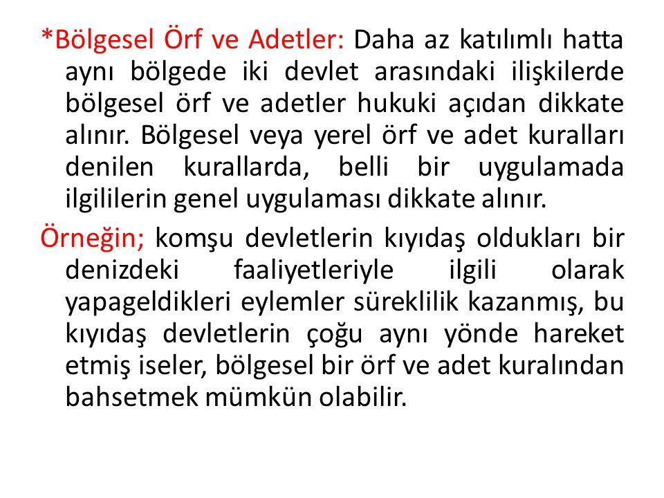 *Bölgesel Örf ve Adetler: Daha az katılımlı hatta aynı bölgede iki devlet arasındaki ilişkilerde bölgesel örf ve adetler hukuki açıdan dikkate alınır.