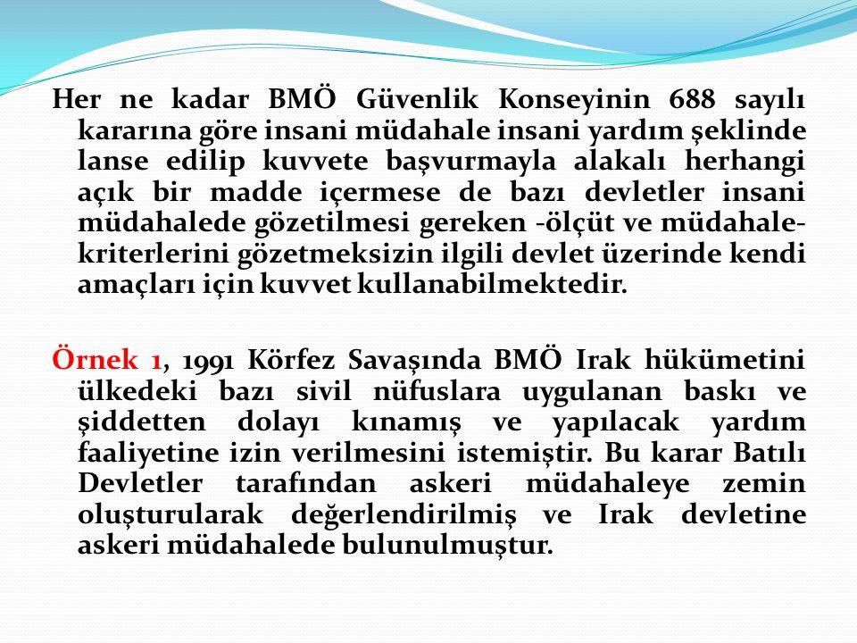 Her ne kadar BMÖ Güvenlik Konseyinin 688 sayılı kararına göre insani müdahale insani yardım şeklinde lanse edilip kuvvete başvurmayla alakalı herhangi açık bir madde içermese de bazı devletler insani müdahalede gözetilmesi gereken -ölçüt ve müdahale- kriterlerini gözetmeksizin ilgili devlet üzerinde kendi amaçları için kuvvet kullanabilmektedir.