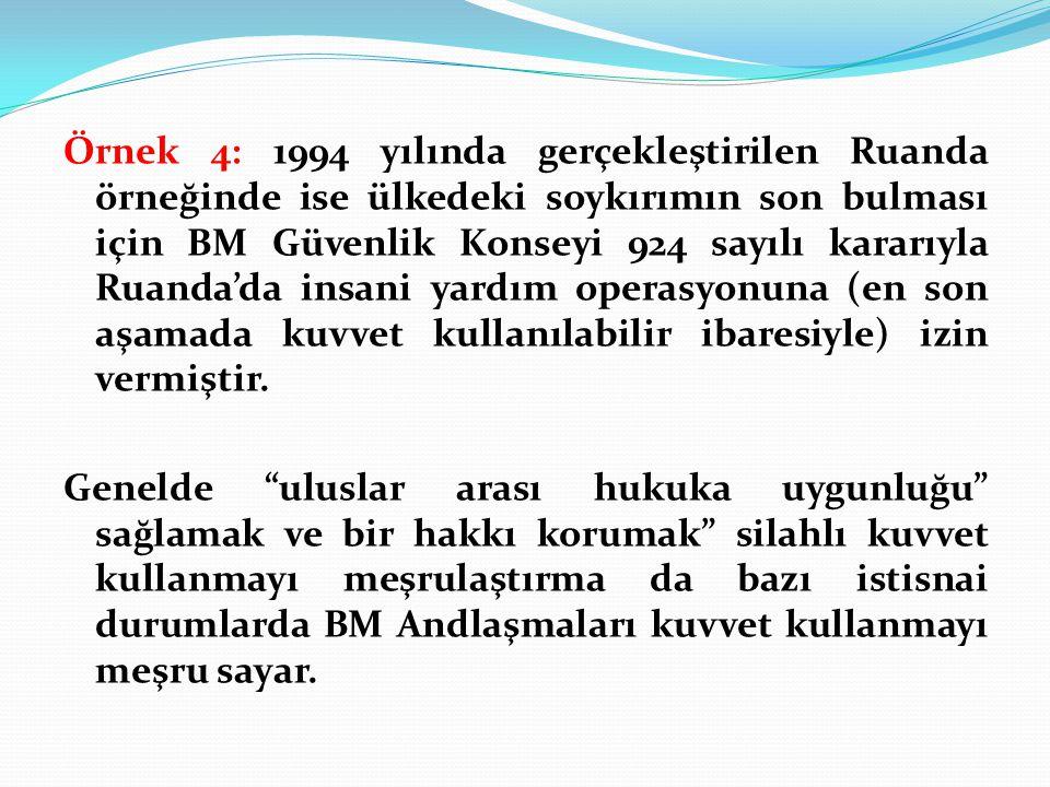 Örnek 4: 1994 yılında gerçekleştirilen Ruanda örneğinde ise ülkedeki soykırımın son bulması için BM Güvenlik Konseyi 924 sayılı kararıyla Ruanda'da insani yardım operasyonuna (en son aşamada kuvvet kullanılabilir ibaresiyle) izin vermiştir.