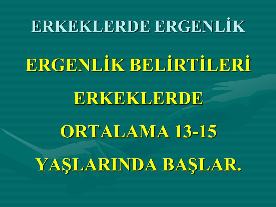 ERGENLİK BELİRTİLERİ ERKEKLERDE ORTALAMA 13-15 YAŞLARINDA BAŞLAR.