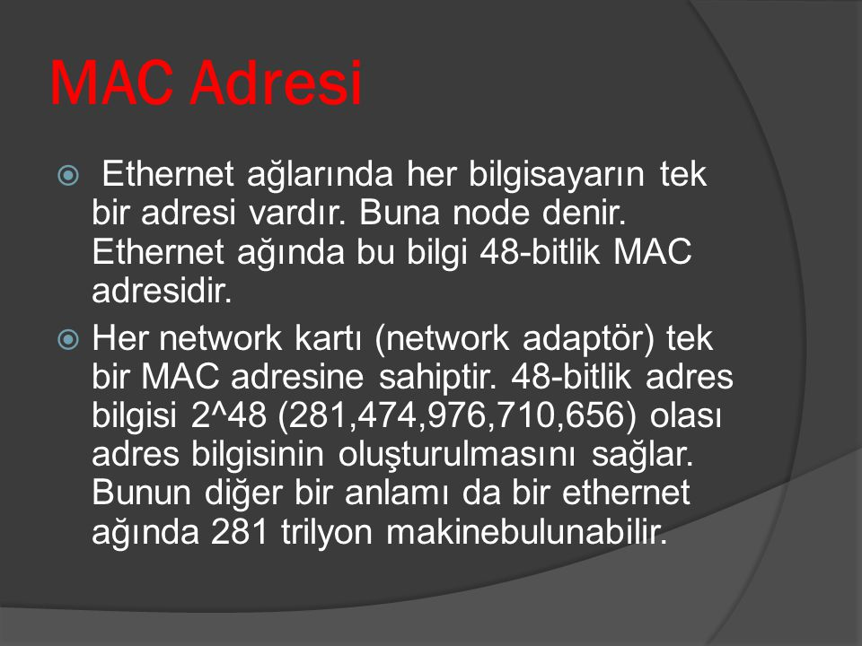 MAC Adresi Ethernet ağlarında her bilgisayarın tek bir adresi vardır. Buna node denir. Ethernet ağında bu bilgi 48-bitlik MAC adresidir.