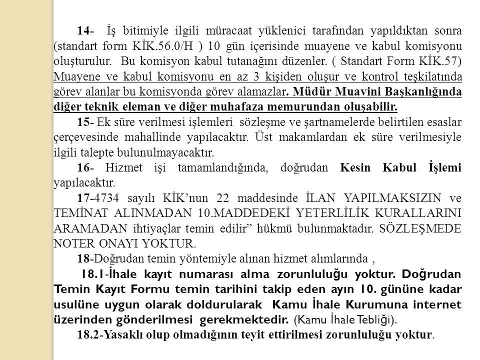 14- İş bitimiyle ilgili müracaat yüklenici tarafından yapıldıktan sonra (standart form KİK.56.0/H ) 10 gün içerisinde muayene ve kabul komisyonu oluşturulur. Bu komisyon kabul tutanağını düzenler. ( Standart Form KİK.57) Muayene ve kabul komisyonu en az 3 kişiden oluşur ve kontrol teşkilatında görev alanlar bu komisyonda görev alamazlar. Müdür Muavini Başkanlığında diğer teknik eleman ve diğer muhafaza memurundan oluşabilir.