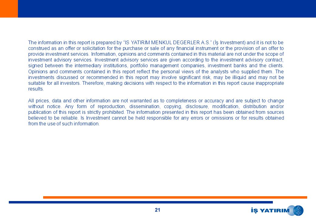 The information in this report is prepared by IS YATIRIM MENKUL DEGERLER A.S. (İş Investment) and it is not to be construed as an offer or solicitation for the purchase or sale of any financial instrument or the provision of an offer to provide investment services. Information, opinions and comments contained in this material are not under the scope of investment advisory services. Investment advisory services are given according to the investment advisory contract, signed between the intermediary institutions, portfolio management companies, investment banks and the clients. Opinions and comments contained in this report reflect the personal views of the analysts who supplied them. The investments discussed or recommended in this report may involve significant risk, may be illiquid and may not be suitable for all investors. Therefore, making decisions with respect to the information in this report cause inappropriate results.