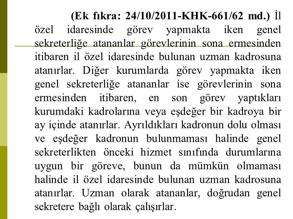 (Ek fıkra: 24/10/2011-KHK-661/62 md.) İl özel idaresinde görev yapmakta iken genel sekreterliğe atananlar görevlerinin sona ermesinden itibaren il özel idaresinde bulunan uzman kadrosuna atanırlar.