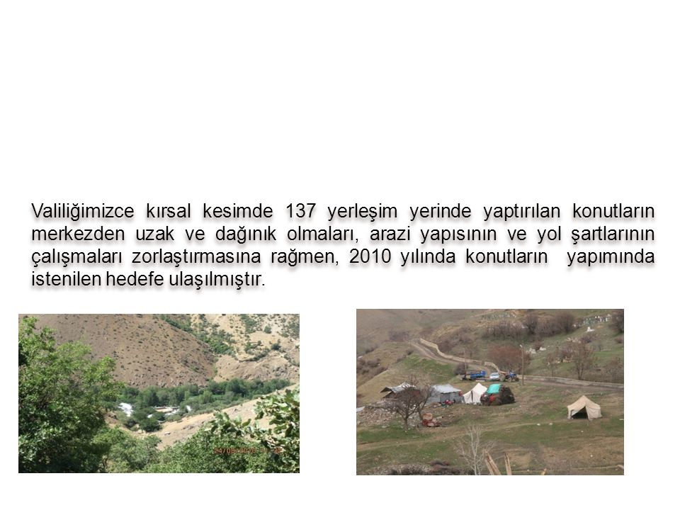 Valiliğimizce kırsal kesimde 137 yerleşim yerinde yaptırılan konutların merkezden uzak ve dağınık olmaları, arazi yapısının ve yol şartlarının çalışmaları zorlaştırmasına rağmen, 2010 yılında konutların yapımında istenilen hedefe ulaşılmıştır.