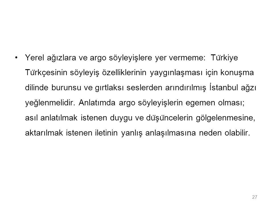 Yerel ağızlara ve argo söyleyişlere yer vermeme: Türkiye Türkçesinin söyleyiş özelliklerinin yaygınlaşması için konuşma dilinde burunsu ve gırtlaksı seslerden arındırılmış İstanbul ağzı yeğlenmelidir. Anlatımda argo söyleyişlerin egemen olması; asıl anlatılmak istenen duygu ve düşüncelerin gölgelenmesine, aktarılmak istenen iletinin yanlış anlaşılmasına neden olabilir.