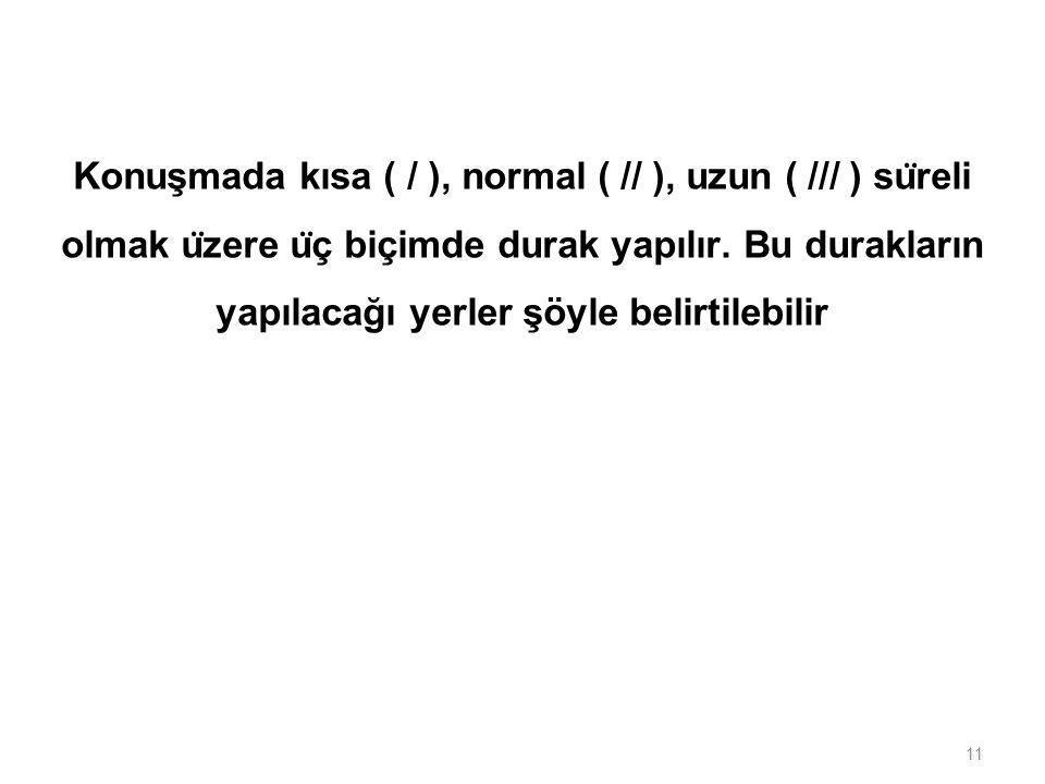 Konuşmada kısa ( / ), normal ( // ), uzun ( /// ) süreli olmak üzere üç biçimde durak yapılır.