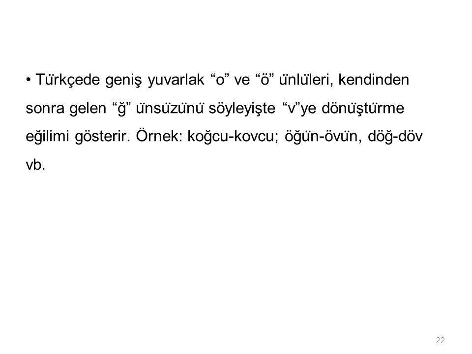 • Türkçede geniş yuvarlak o ve ö ünlüleri, kendinden sonra gelen ğ ünsüzünü söyleyişte v ye dönüştürme eğilimi gösterir.