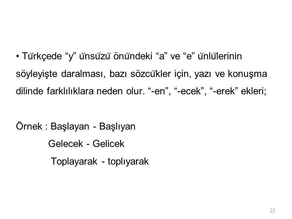 • Türkçede y ünsüzü önündeki a ve e ünlülerinin söyleyişte daralması, bazı sözcükler için, yazı ve konuşma dilinde farklılıklara neden olur. -en , -ecek , -erek ekleri;