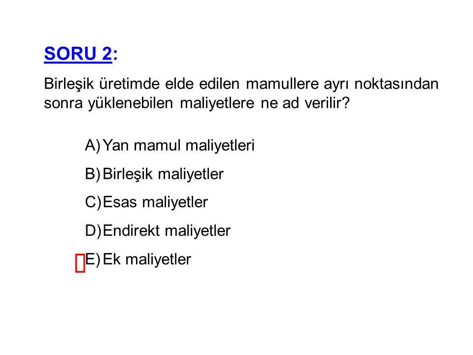 SORU 2: Birleşik üretimde elde edilen mamullere ayrı noktasından sonra yüklenebilen maliyetlere ne ad verilir
