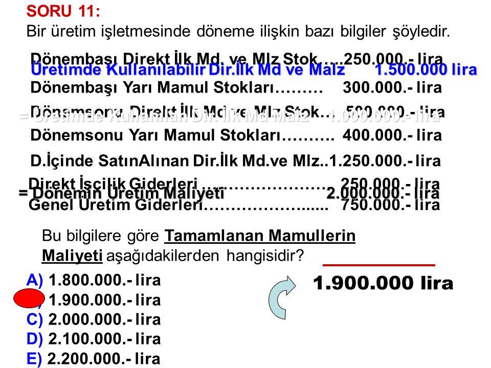 SORU 11: Bir üretim işletmesinde döneme ilişkin bazı bilgiler şöyledir. A) 1.800.000.- lira. B) 1.900.000.- lira.