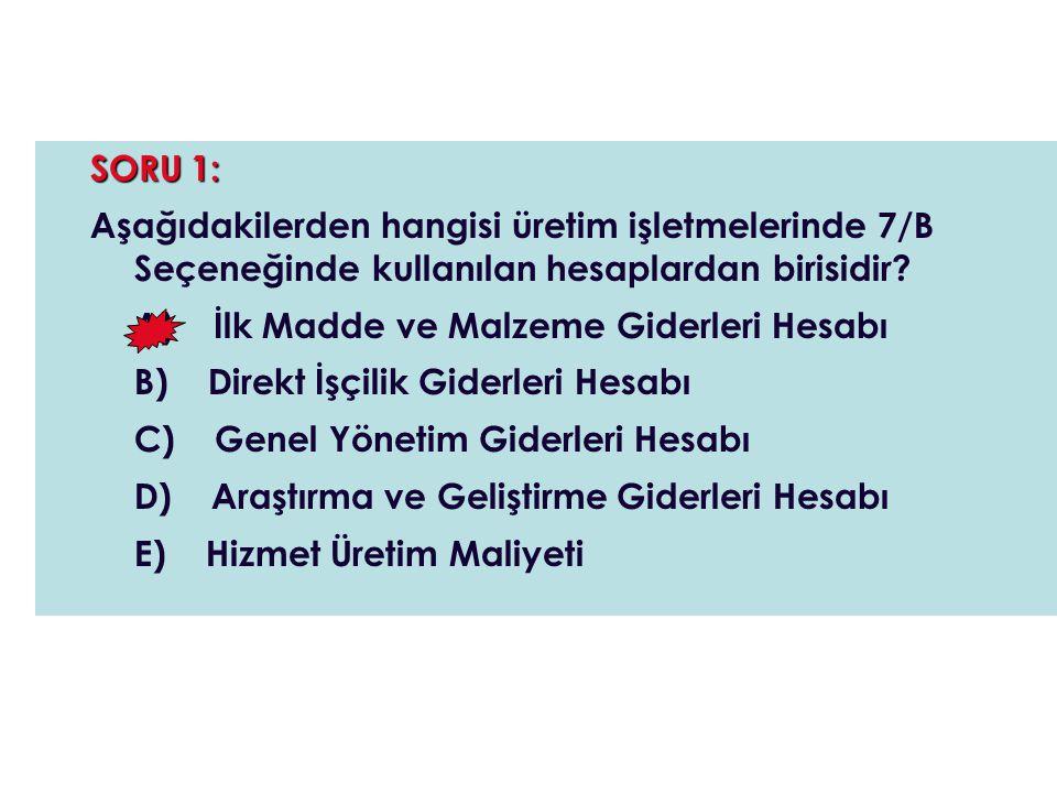SORU 1: Aşağıdakilerden hangisi üretim işletmelerinde 7/B Seçeneğinde kullanılan hesaplardan birisidir
