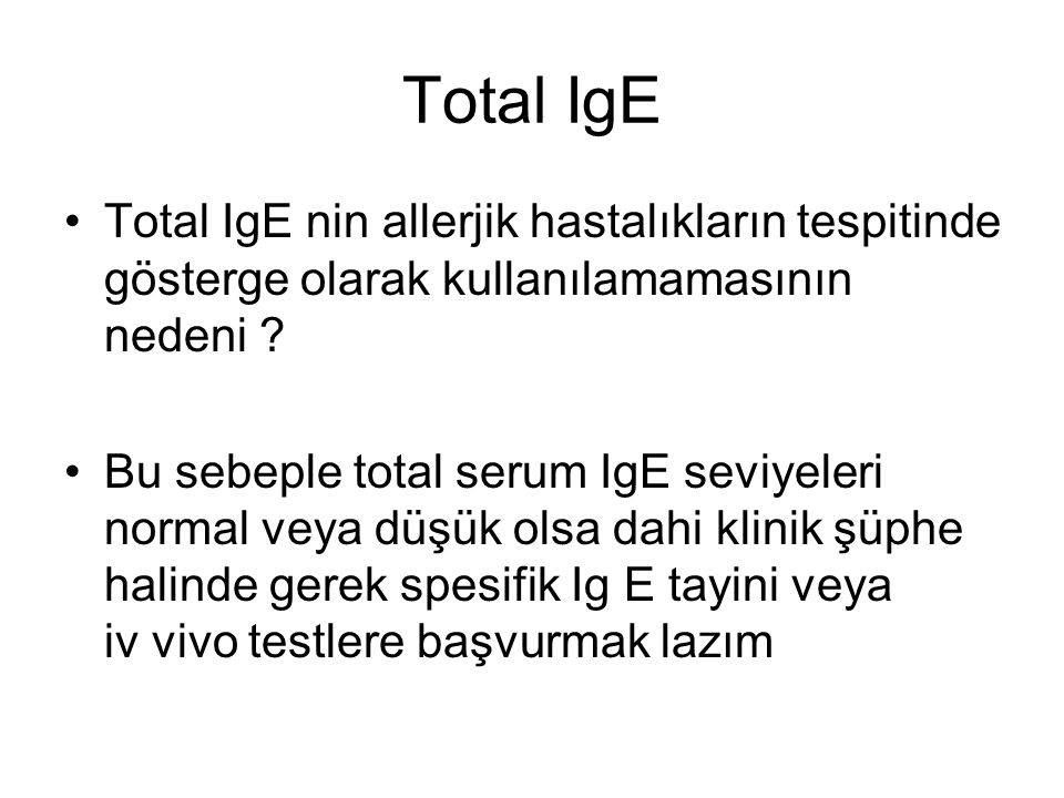 Total IgE Total IgE nin allerjik hastalıkların tespitinde gösterge olarak kullanılamamasının nedeni