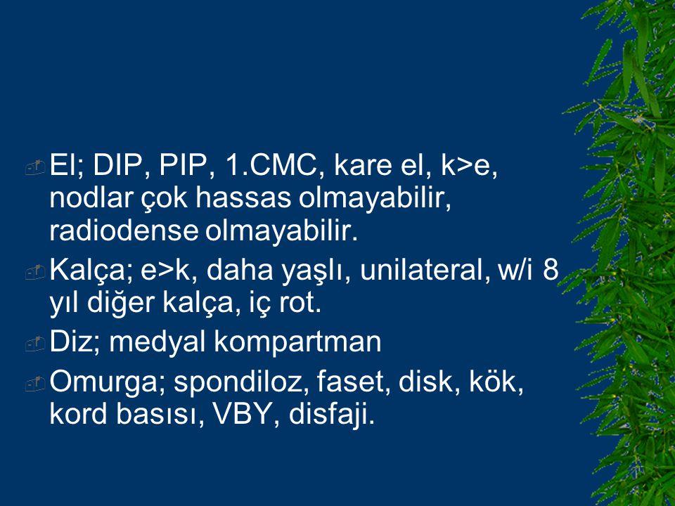 El; DIP, PIP, 1.CMC, kare el, k>e, nodlar çok hassas olmayabilir, radiodense olmayabilir.