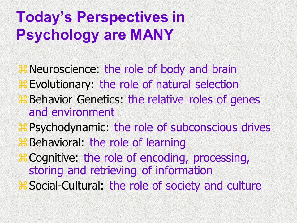 Today's Perspectives in Psychology are MANY