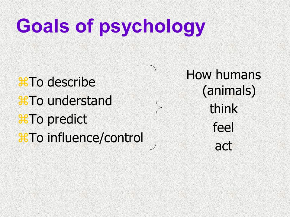 Goals of psychology How humans (animals) To describe To understand