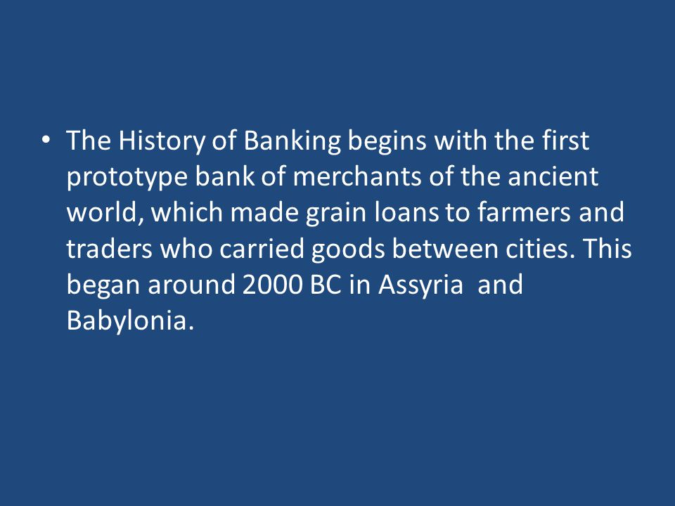 The History of Banking begins with the first prototype bank of merchants of the ancient world, which made grain loans to farmers and traders who carried goods between cities.
