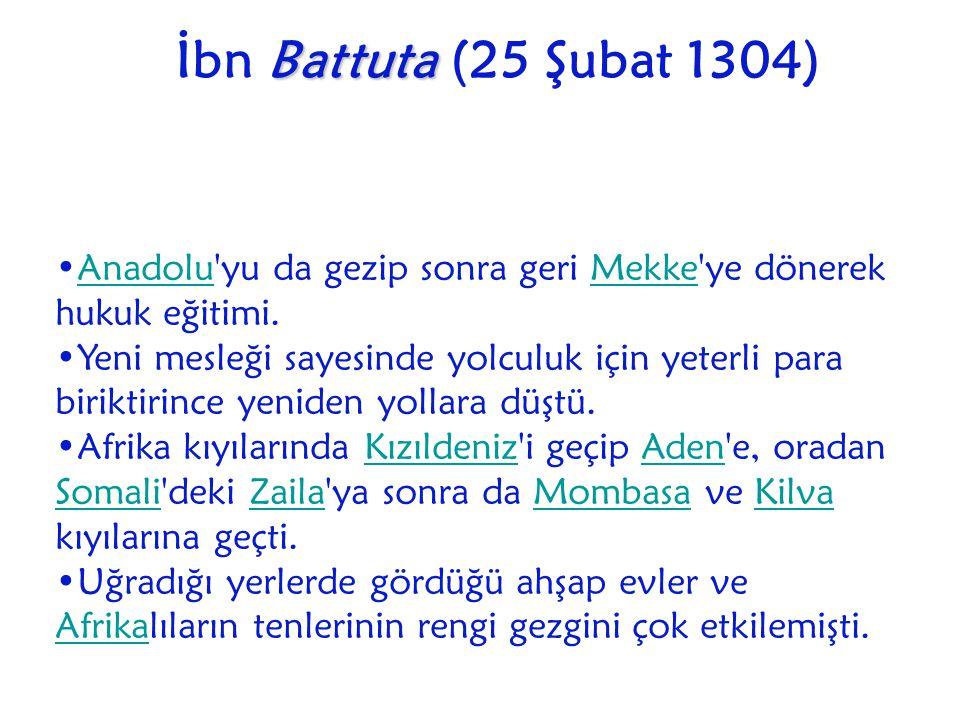 İbn Battuta (25 Şubat 1304) Anadolu yu da gezip sonra geri Mekke ye dönerek hukuk eğitimi.