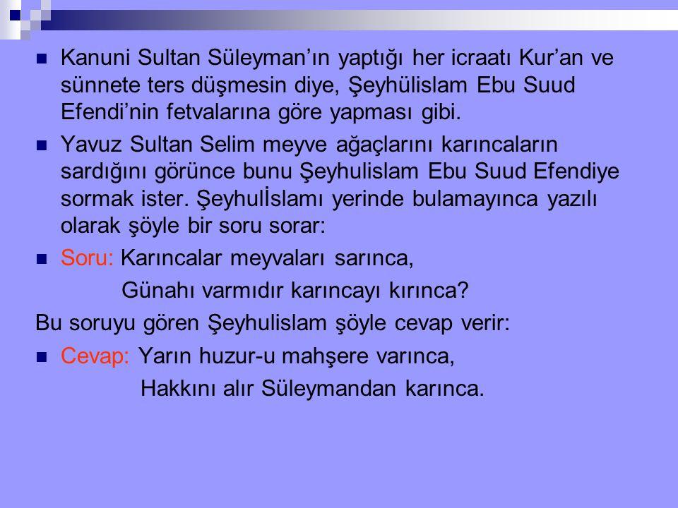 Kanuni Sultan Süleyman'ın yaptığı her icraatı Kur'an ve sünnete ters düşmesin diye, Şeyhülislam Ebu Suud Efendi'nin fetvalarına göre yapması gibi.