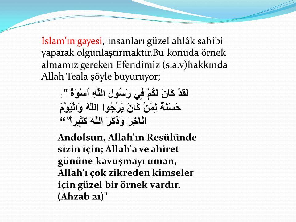 İslam'ın gayesi, insanları güzel ahlâk sahibi yaparak olgunlaştırmaktır.Bu konuda örnek almamız gereken Efendimiz (s.a.v)hakkında Allah Teala şöyle buyuruyor;