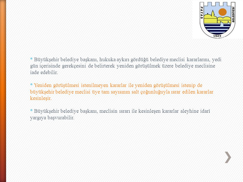 * Büyükşehir belediye başkanı, hukuka aykırı gördüğü belediye meclisi kararlarını, yedi gün içerisinde gerekçesini de belirterek yeniden görüşülmek üzere belediye meclisine iade edebilir.