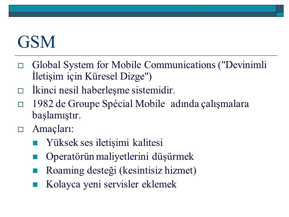 GSM Global System for Mobile Communications ( Devinimli İletişim için Küresel Dizge ) İkinci nesil haberleşme sistemidir.