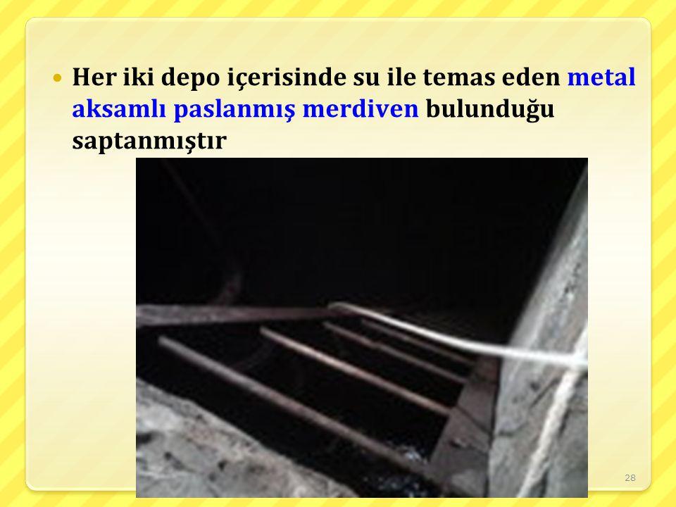 Her iki depo içerisinde su ile temas eden metal aksamlı paslanmış merdiven bulunduğu saptanmıştır