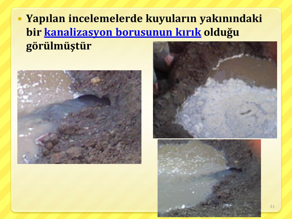 Yapılan incelemelerde kuyuların yakınındaki bir kanalizasyon borusunun kırık olduğu görülmüştür
