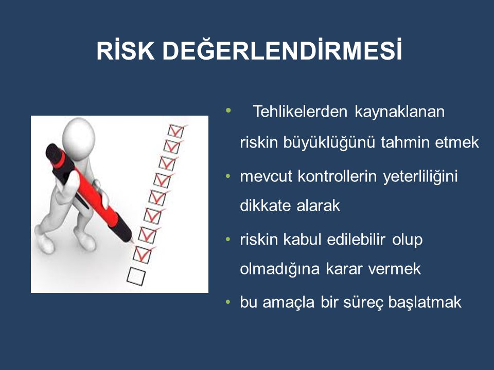 RİSK DEĞERLENDİRMESİ Tehlikelerden kaynaklanan riskin büyüklüğünü tahmin etmek. mevcut kontrollerin yeterliliğini dikkate alarak.
