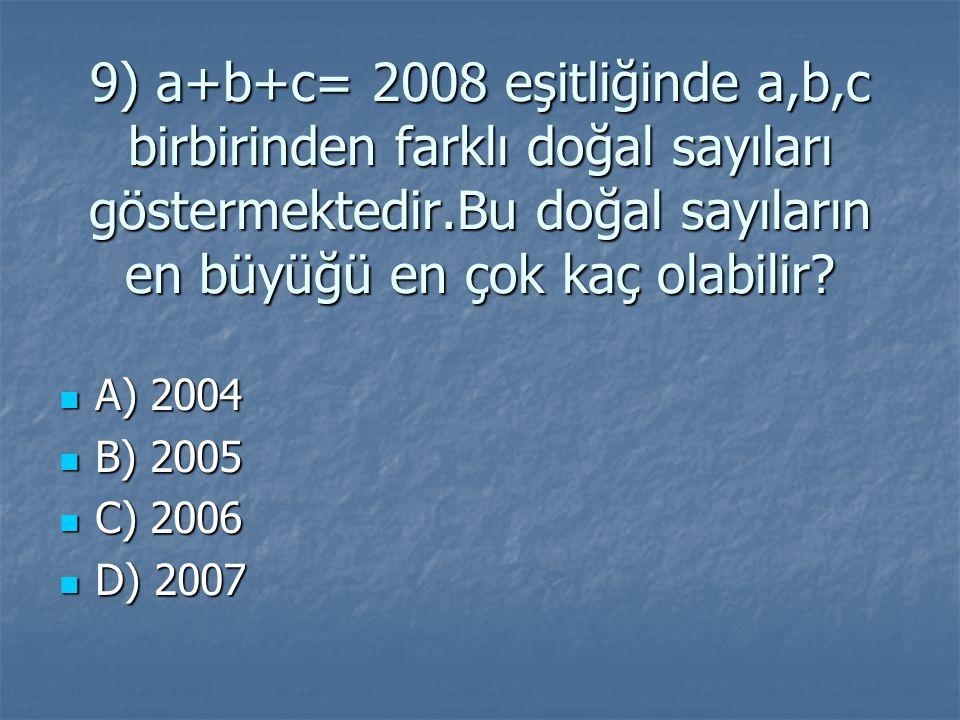 9) a+b+c= 2008 eşitliğinde a,b,c birbirinden farklı doğal sayıları göstermektedir.Bu doğal sayıların en büyüğü en çok kaç olabilir
