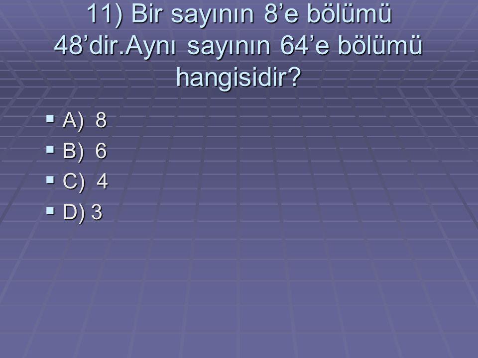 11) Bir sayının 8'e bölümü 48'dir.Aynı sayının 64'e bölümü hangisidir