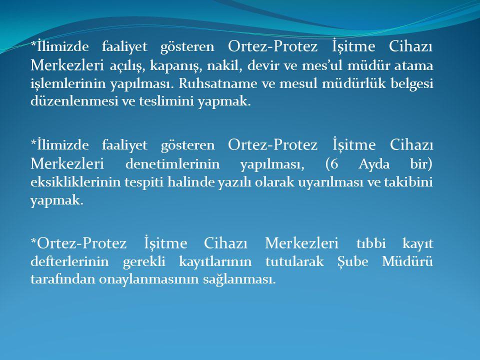 *İlimizde faaliyet gösteren Ortez-Protez İşitme Cihazı Merkezleri açılış, kapanış, nakil, devir ve mes'ul müdür atama işlemlerinin yapılması. Ruhsatname ve mesul müdürlük belgesi düzenlenmesi ve teslimini yapmak.
