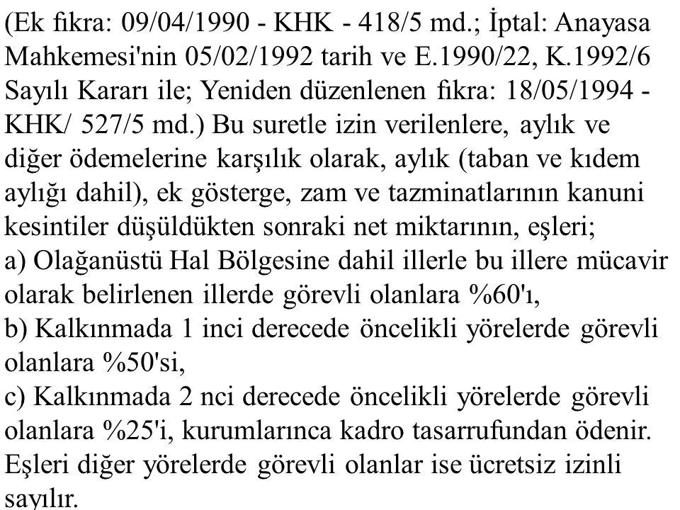 (Ek fıkra: 09/04/1990 - KHK - 418/5 md.; İptal: Anayasa Mahkemesi nin 05/02/1992 tarih ve E.1990/22, K.1992/6 Sayılı Kararı ile; Yeniden düzenlenen fıkra: 18/05/1994 - KHK/ 527/5 md.) Bu suretle izin verilenlere, aylık ve diğer ödemelerine karşılık olarak, aylık (taban ve kıdem aylığı dahil), ek gösterge, zam ve tazminatlarının kanuni kesintiler düşüldükten sonraki net miktarının, eşleri;
