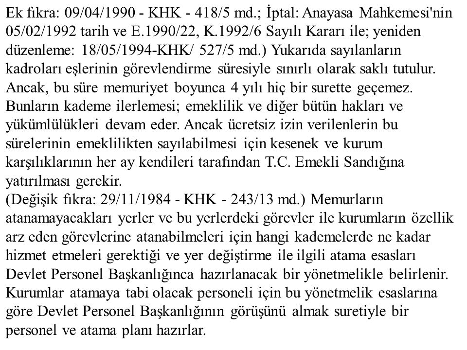 Ek fıkra: 09/04/1990 - KHK - 418/5 md.; İptal: Anayasa Mahkemesi nin 05/02/1992 tarih ve E.1990/22, K.1992/6 Sayılı Kararı ile; yeniden düzenleme: 18/05/1994-KHK/ 527/5 md.) Yukarıda sayılanların kadroları eşlerinin görevlendirme süresiyle sınırlı olarak saklı tutulur. Ancak, bu süre memuriyet boyunca 4 yılı hiç bir surette geçemez. Bunların kademe ilerlemesi; emeklilik ve diğer bütün hakları ve yükümlülükleri devam eder. Ancak ücretsiz izin verilenlerin bu sürelerinin emeklilikten sayılabilmesi için kesenek ve kurum karşılıklarının her ay kendileri tarafından T.C. Emekli Sandığına yatırılması gerekir.